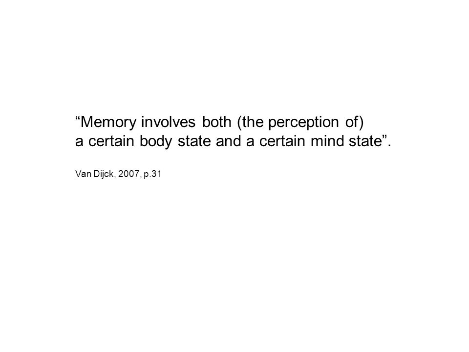 """Memory involves both (the perception of) a certain body state and a certain mind state"". Van Dijck, 2007, p.31"