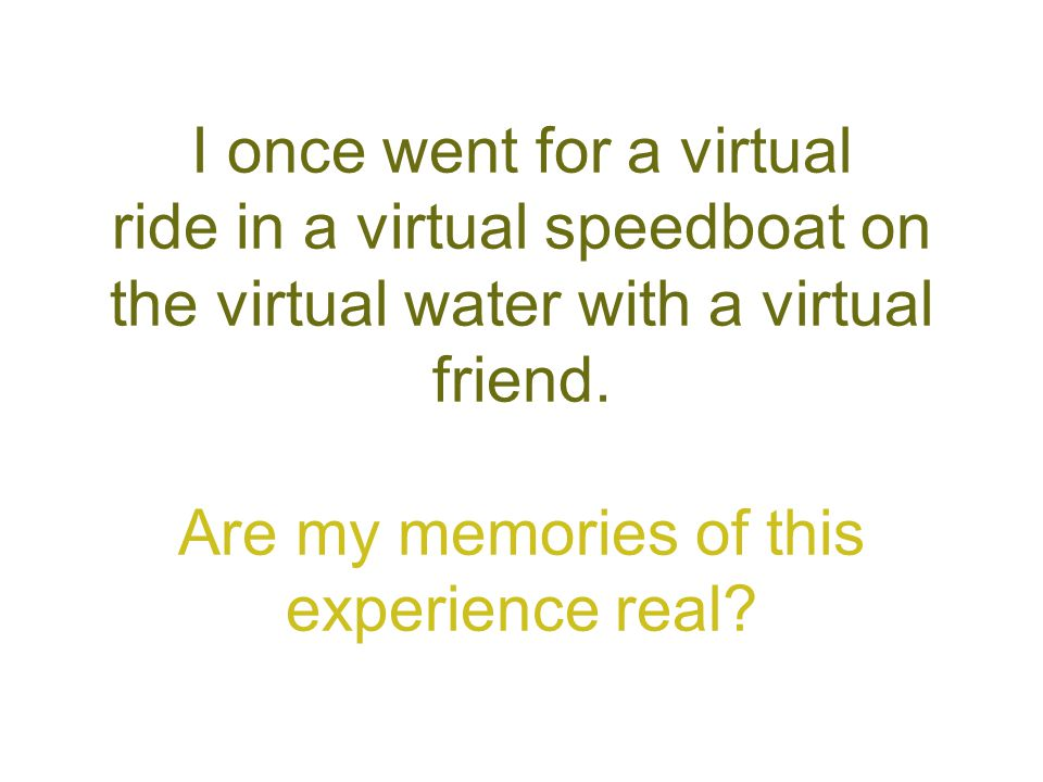 I once went for a virtual ride in a virtual speedboat on the virtual water with a virtual friend. Are my memories of this experience real?
