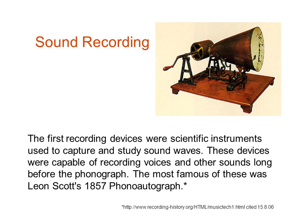 The first recording devices were scientific instruments used to capture and study sound waves. These devices were capable of recording voices and othe