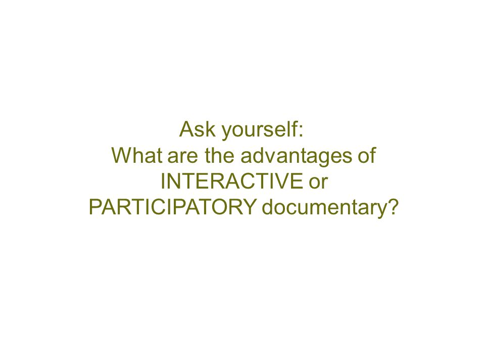 Ask yourself: What are the advantages of INTERACTIVE or PARTICIPATORY documentary?