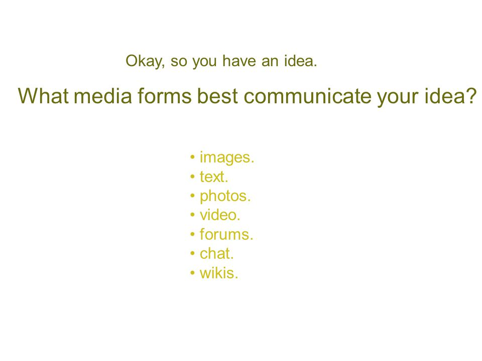 What media forms best communicate your idea? images. text. photos. video. forums. chat. wikis. Okay, so you have an idea.