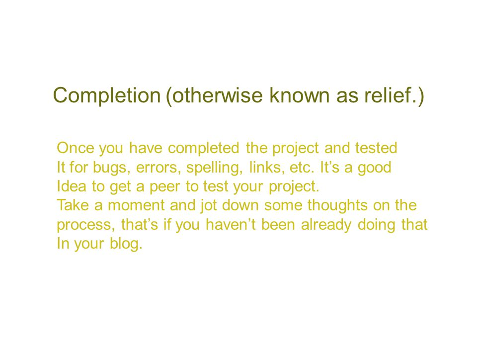 Completion (otherwise known as relief.) Once you have completed the project and tested It for bugs, errors, spelling, links, etc. It's a good Idea to