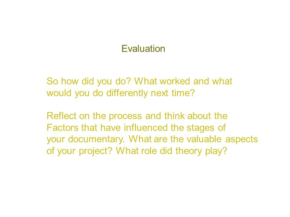 Evaluation So how did you do? What worked and what would you do differently next time? Reflect on the process and think about the Factors that have in