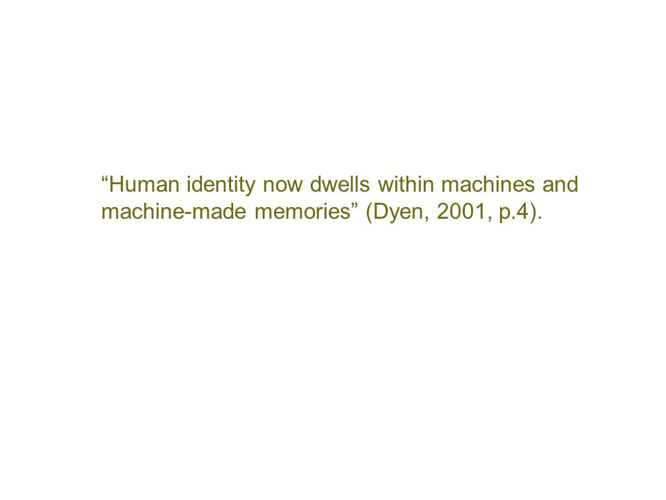 """Human identity now dwells within machines and machine-made memories"" (Dyen, 2001, p.4)."
