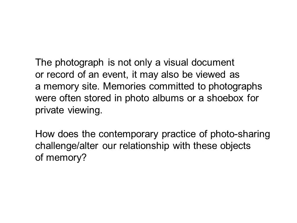 The photograph is not only a visual document or record of an event, it may also be viewed as a memory site. Memories committed to photographs were oft