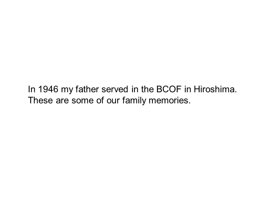 In 1946 my father served in the BCOF in Hiroshima. These are some of our family memories.