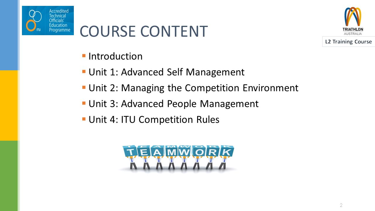 COURSE CONTENT  Introduction  Unit 1: Advanced Self Management  Unit 2: Managing the Competition Environment  Unit 3: Advanced People Management  Unit 4: ITU Competition Rules 2
