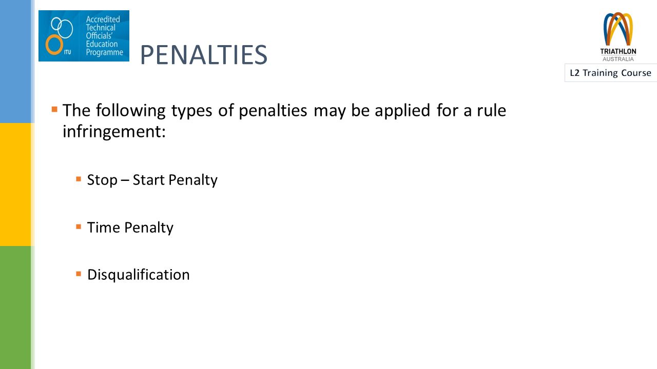 PENALTIES  The following types of penalties may be applied for a rule infringement:  Stop – Start Penalty  Time Penalty  Disqualification