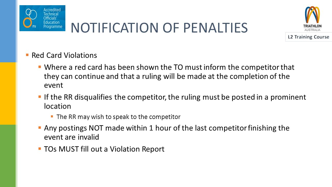 NOTIFICATION OF PENALTIES  Red Card Violations  Where a red card has been shown the TO must inform the competitor that they can continue and that a ruling will be made at the completion of the event  If the RR disqualifies the competitor, the ruling must be posted in a prominent location  The RR may wish to speak to the competitor  Any postings NOT made within 1 hour of the last competitor finishing the event are invalid  TOs MUST fill out a Violation Report