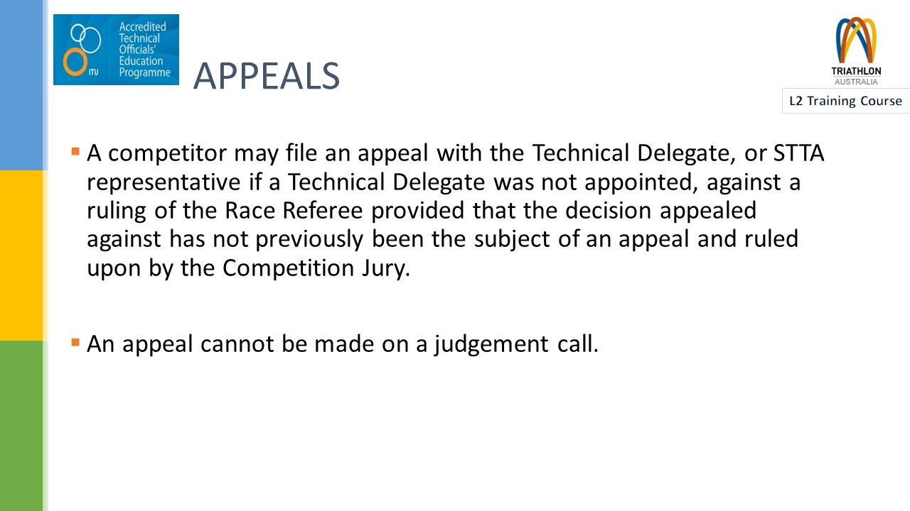 APPEALS  A competitor may file an appeal with the Technical Delegate, or STTA representative if a Technical Delegate was not appointed, against a ruling of the Race Referee provided that the decision appealed against has not previously been the subject of an appeal and ruled upon by the Competition Jury.