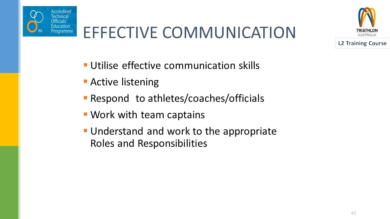 EFFECTIVE COMMUNICATION  Utilise effective communication skills  Active listening  Respond to athletes/coaches/officials  Work with team captains  Understand and work to the appropriate Roles and Responsibilities 48