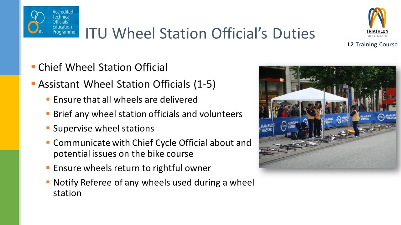  Chief Wheel Station Official  Assistant Wheel Station Officials (1-5)  Ensure that all wheels are delivered  Brief any wheel station officials and volunteers  Supervise wheel stations  Communicate with Chief Cycle Official about and potential issues on the bike course  Ensure wheels return to rightful owner  Notify Referee of any wheels used during a wheel station ITU Wheel Station Official's Duties