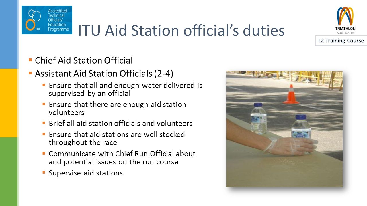  Chief Aid Station Official  Assistant Aid Station Officials (2-4)  Ensure that all and enough water delivered is supervised by an official  Ensure that there are enough aid station volunteers  Brief all aid station officials and volunteers  Ensure that aid stations are well stocked throughout the race  Communicate with Chief Run Official about and potential issues on the run course  Supervise aid stations ITU Aid Station official's duties