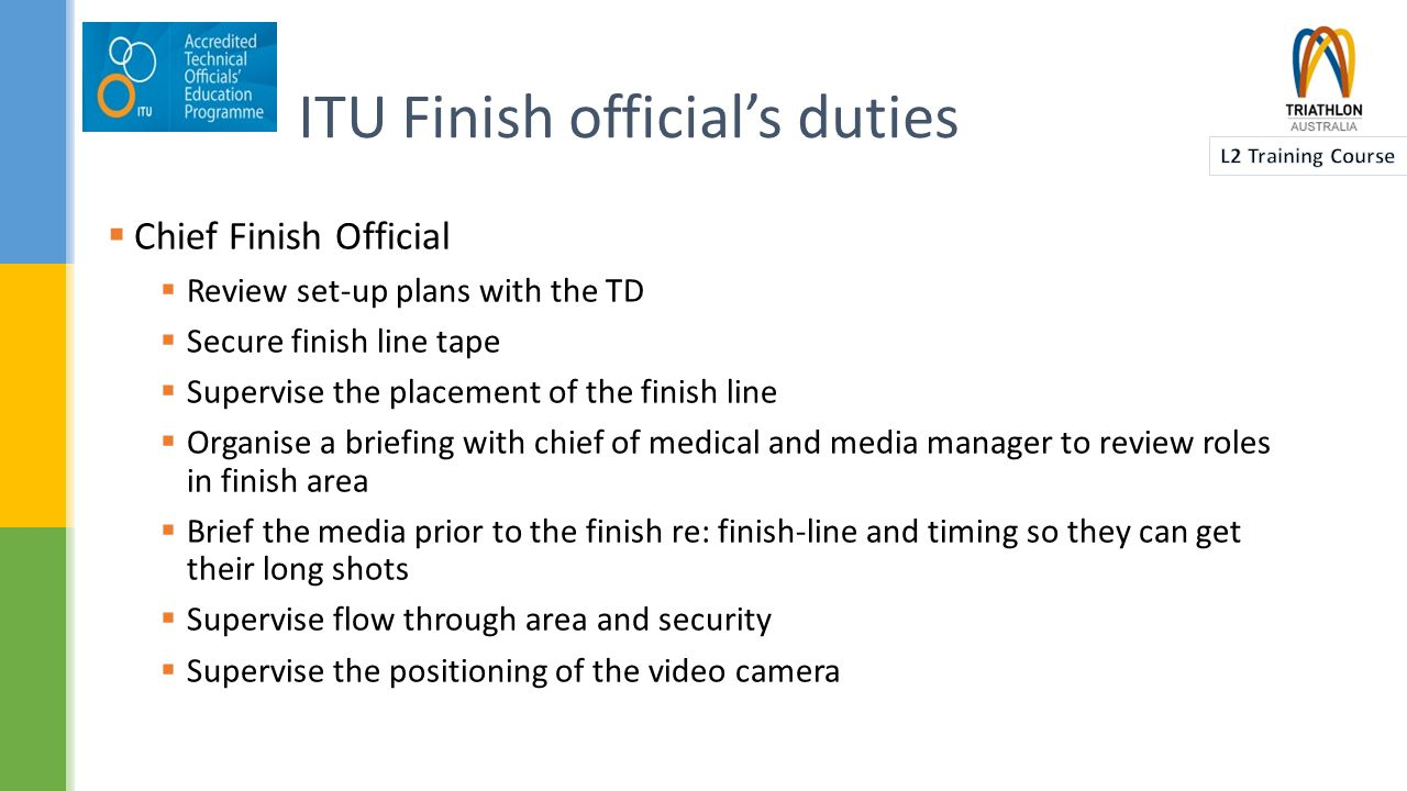  Chief Finish Official  Review set-up plans with the TD  Secure finish line tape  Supervise the placement of the finish line  Organise a briefing with chief of medical and media manager to review roles in finish area  Brief the media prior to the finish re: finish-line and timing so they can get their long shots  Supervise flow through area and security  Supervise the positioning of the video camera ITU Finish official's duties
