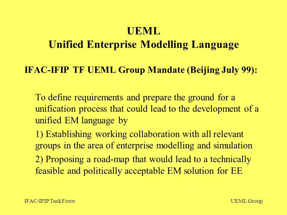 IFAC-IFIP Task ForceUEML Group IFAC-IFIP TF UEML Group Mandate (Beijing July 99): To define requirements and prepare the ground for a unification proc