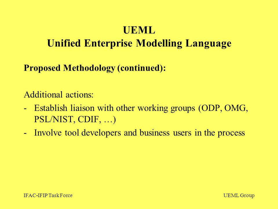 IFAC-IFIP Task ForceUEML Group Proposed Methodology (continued): Additional actions: -Establish liaison with other working groups (ODP, OMG, PSL/NIST, CDIF, …) -Involve tool developers and business users in the process UEML Unified Enterprise Modelling Language