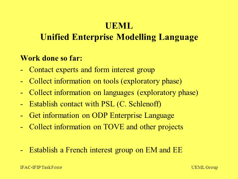 IFAC-IFIP Task ForceUEML Group Work done so far: -Contact experts and form interest group -Collect information on tools (exploratory phase) -Collect i