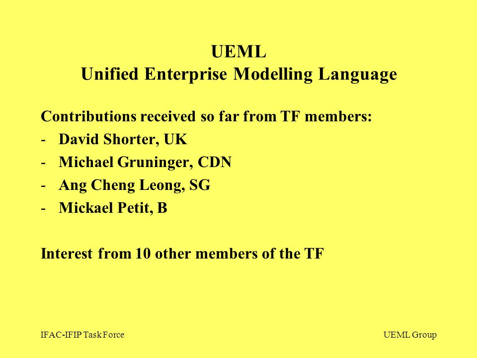 IFAC-IFIP Task ForceUEML Group Contributions received so far from TF members: -David Shorter, UK -Michael Gruninger, CDN -Ang Cheng Leong, SG -Mickael Petit, B Interest from 10 other members of the TF UEML Unified Enterprise Modelling Language