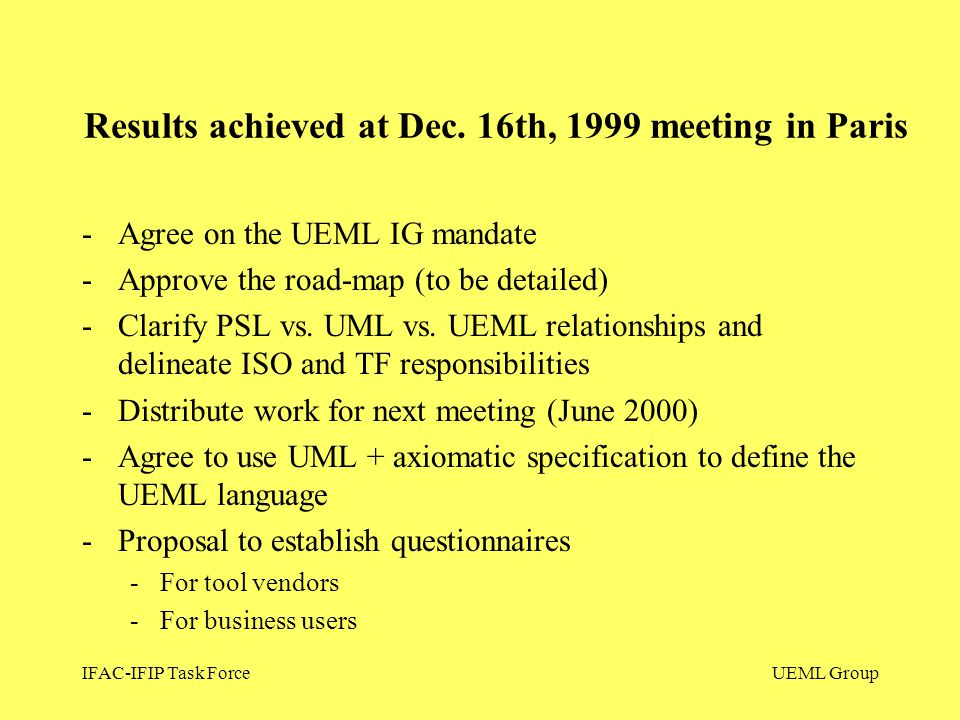 IFAC-IFIP Task ForceUEML Group -Agree on the UEML IG mandate -Approve the road-map (to be detailed) -Clarify PSL vs. UML vs. UEML relationships and de