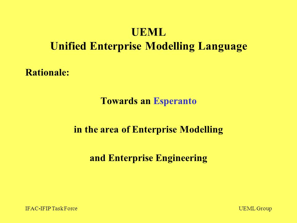 IFAC-IFIP Task ForceUEML Group UEML Unified Enterprise Modelling Language Rationale: Towards an Esperanto in the area of Enterprise Modelling and Ente