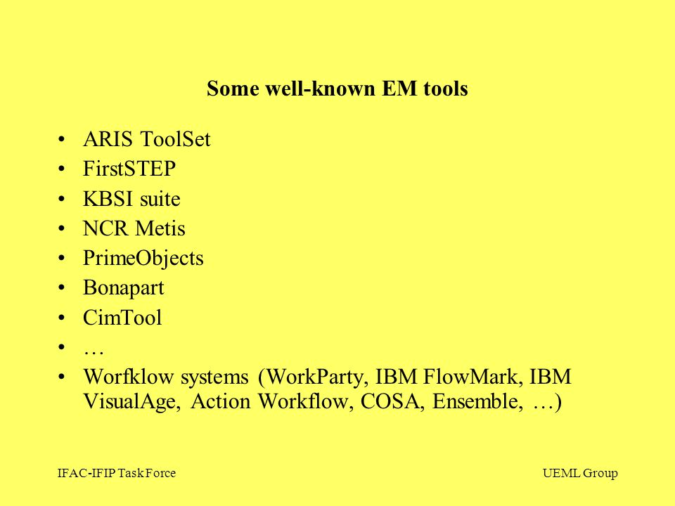 IFAC-IFIP Task ForceUEML Group ARIS ToolSet FirstSTEP KBSI suite NCR Metis PrimeObjects Bonapart CimTool … Worfklow systems (WorkParty, IBM FlowMark,