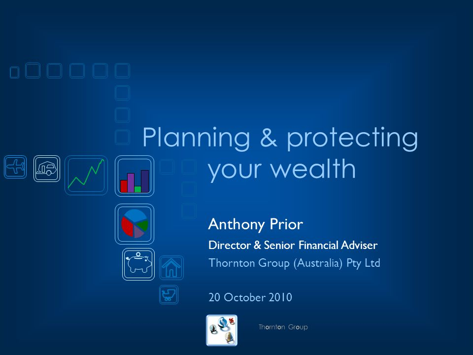Planning & protecting your wealth Anthony Prior Director & Senior Financial Adviser Thornton Group (Australia) Pty Ltd 20 October 2010