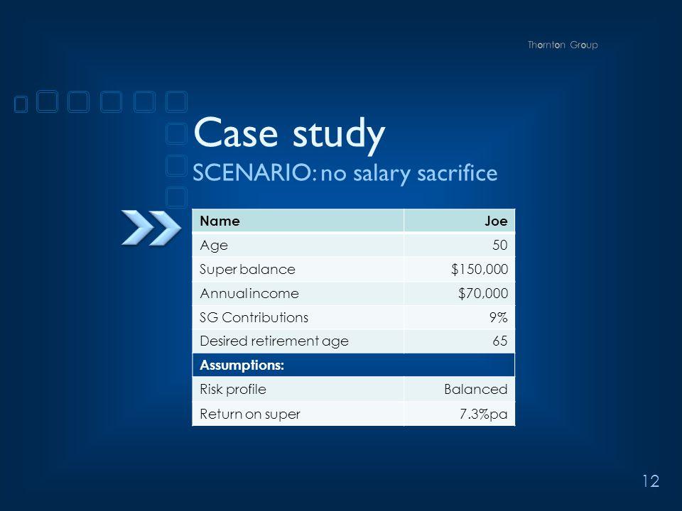12 Case study SCENARIO: no salary sacrifice NameJoe Age50 Super balance$150,000 Annual income$70,000 SG Contributions9% Desired retirement age65 Assumptions: Risk profileBalanced Return on super7.3%pa
