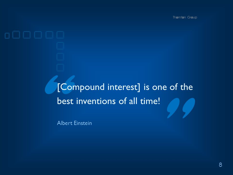 8 [Compound interest] is one of the best inventions of all time! Albert Einstein