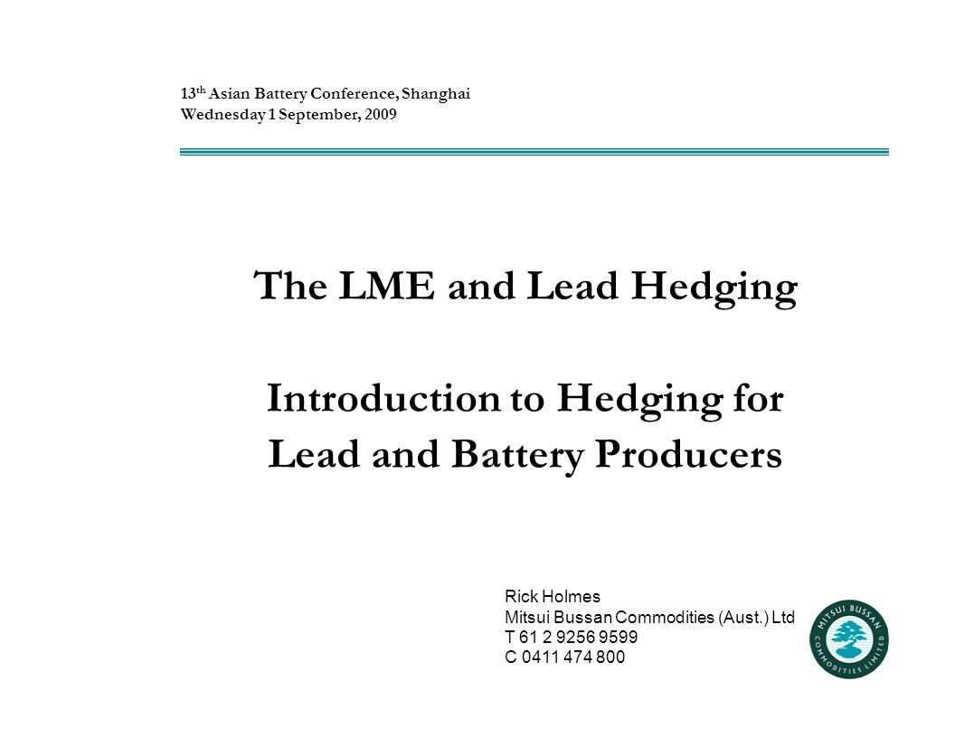 The LME and Lead Hedging Introduction to Hedging for Lead and Battery Producers 13 th Asian Battery Conference, Shanghai Wednesday 1 September, 2009 Rick Holmes Mitsui Bussan Commodities (Aust.) Ltd T 61 2 9256 9599 C 0411 474 800