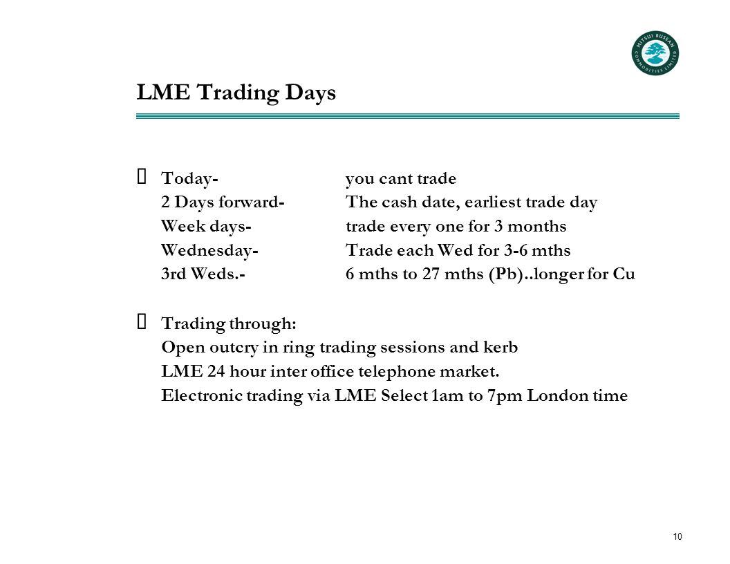 10 LME Trading Days  Today-you cant trade 2 Days forward-The cash date, earliest trade day Week days-trade every one for 3 months Wednesday-Trade eac