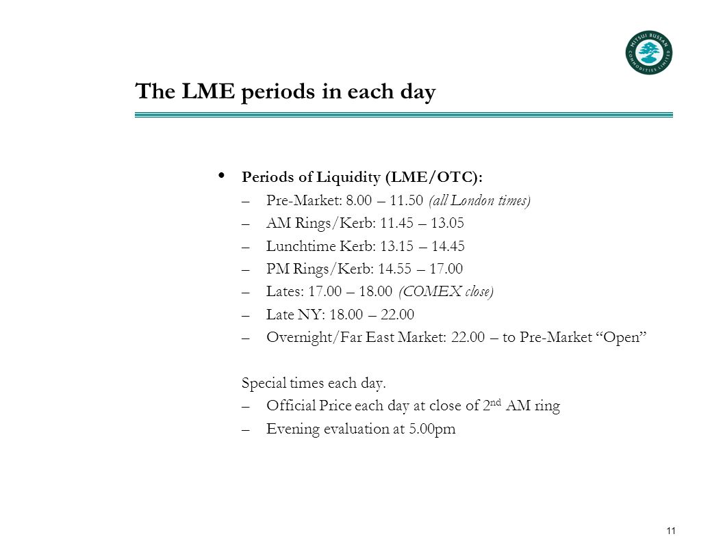 11 The LME periods in each day  Periods of Liquidity (LME/OTC): – Pre-Market: 8.00 – 11.50 (all London times) – AM Rings/Kerb: 11.45 – 13.05 – Lunchtime Kerb: 13.15 – 14.45 – PM Rings/Kerb: 14.55 – 17.00 – Lates: 17.00 – 18.00 (COMEX close) – Late NY: 18.00 – 22.00 – Overnight/Far East Market: 22.00 – to Pre-Market Open Special times each day.