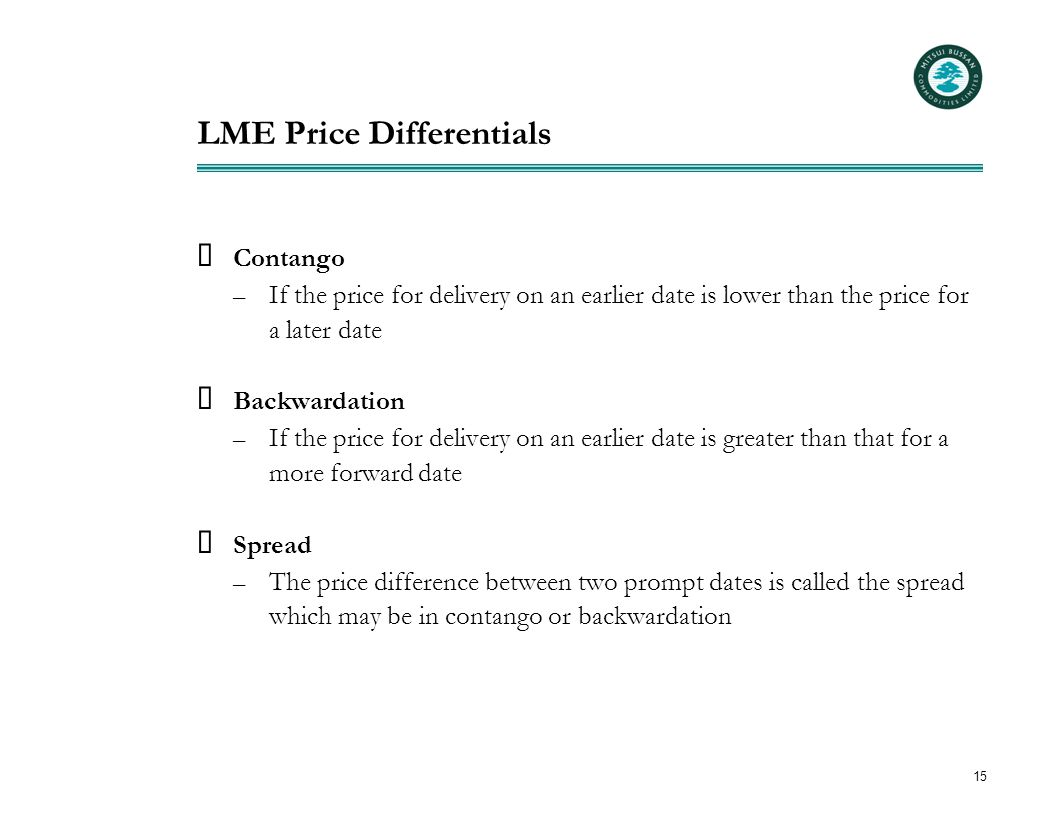 15 LME Price Differentials  Contango – If the price for delivery on an earlier date is lower than the price for a later date  Backwardation – If the price for delivery on an earlier date is greater than that for a more forward date  Spread – The price difference between two prompt dates is called the spread which may be in contango or backwardation