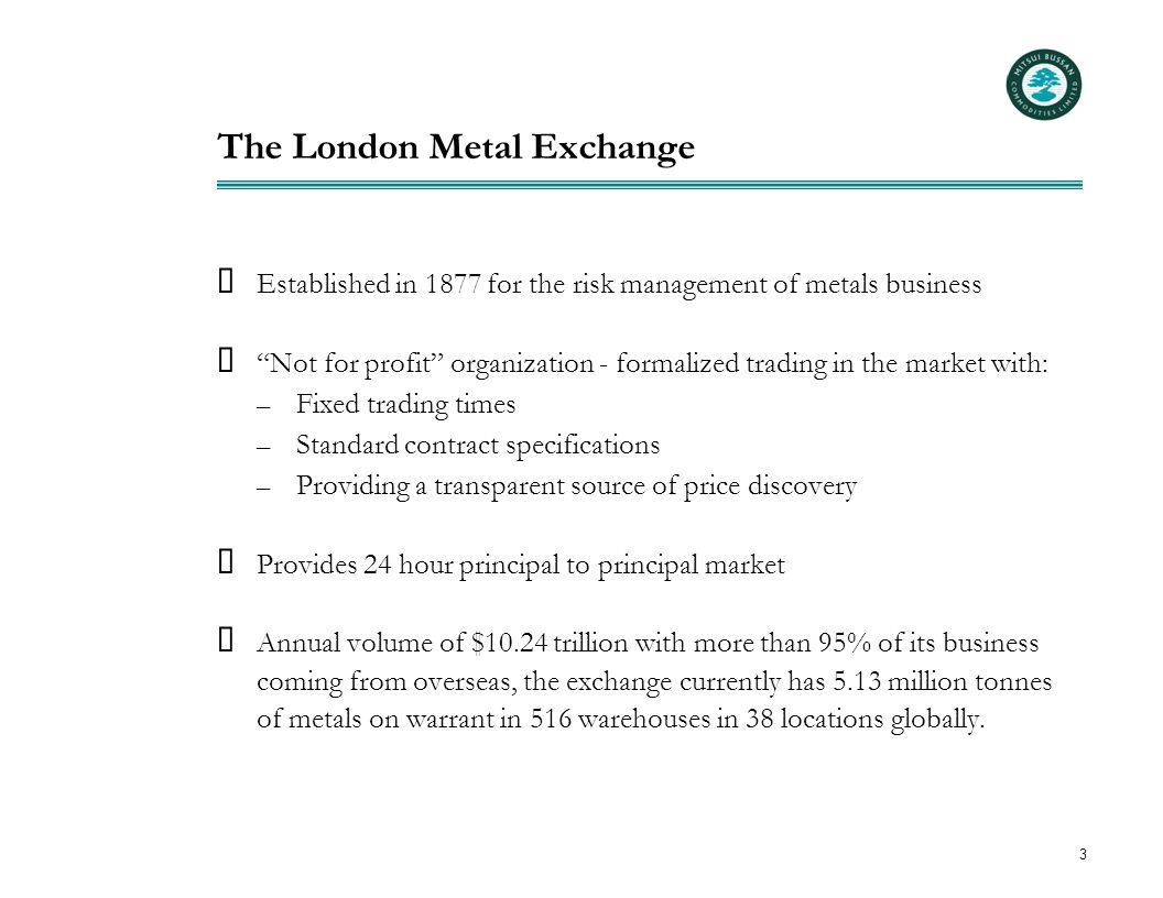 """3 The London Metal Exchange  Established in 1877 for the risk management of metals business  """"Not for profit"""" organization - formalized trading in t"""