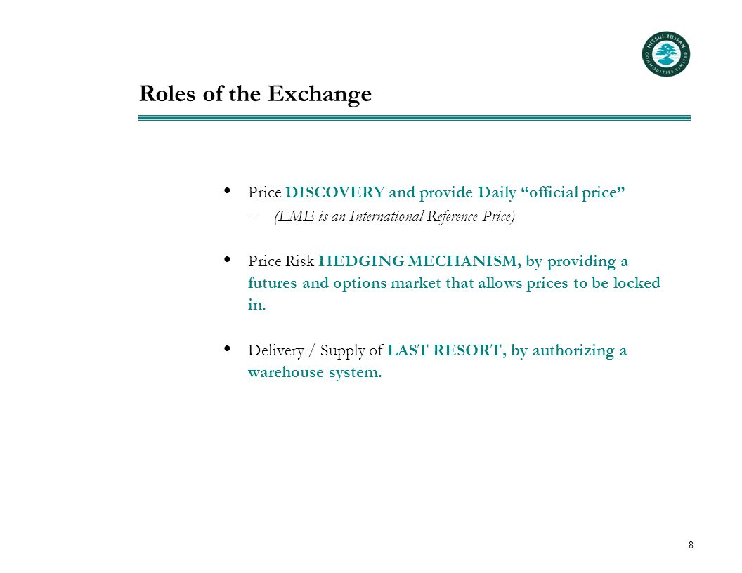 """8 Roles of the Exchange  Price DISCOVERY and provide Daily """"official price"""" – (LME is an International Reference Price)  Price Risk HEDGING MECHANIS"""