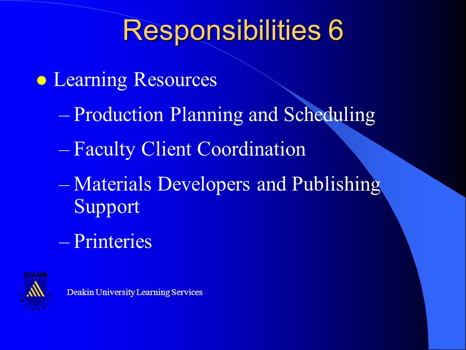 Deakin University Learning Services Responsibilities 6 l Learning Resources –Production Planning and Scheduling –Faculty Client Coordination –Materials Developers and Publishing Support –Printeries