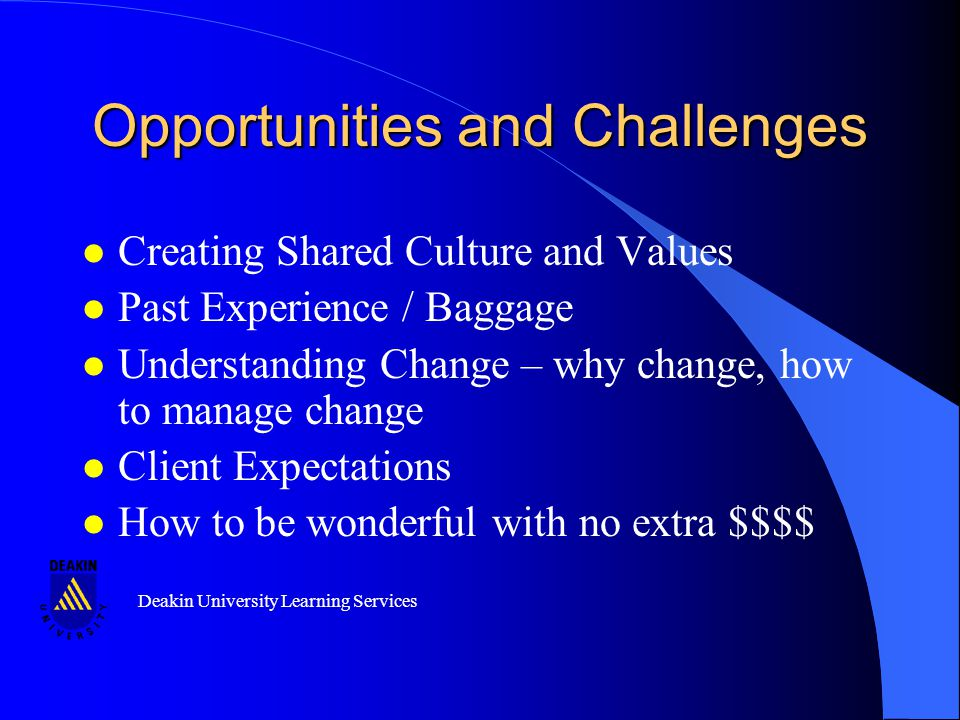 Deakin University Learning Services Opportunities and Challenges l Creating Shared Culture and Values l Past Experience / Baggage l Understanding Change – why change, how to manage change l Client Expectations l How to be wonderful with no extra $$$$