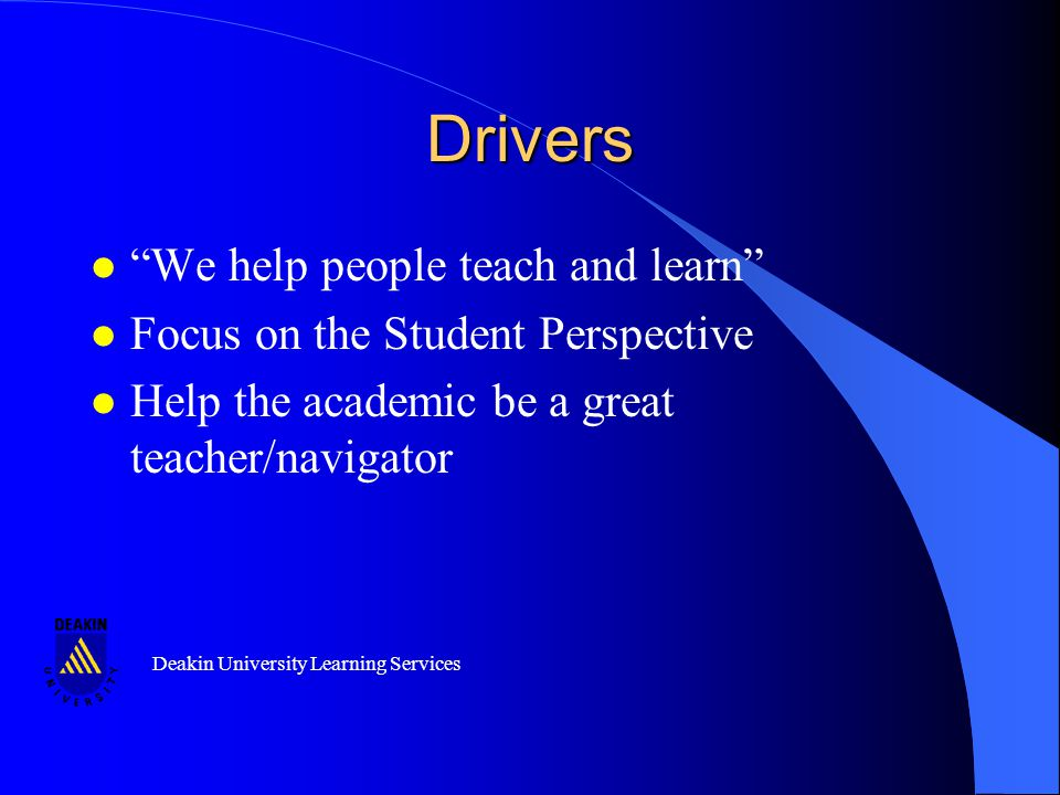 Deakin University Learning Services Drivers l We help people teach and learn l Focus on the Student Perspective l Help the academic be a great teacher/navigator