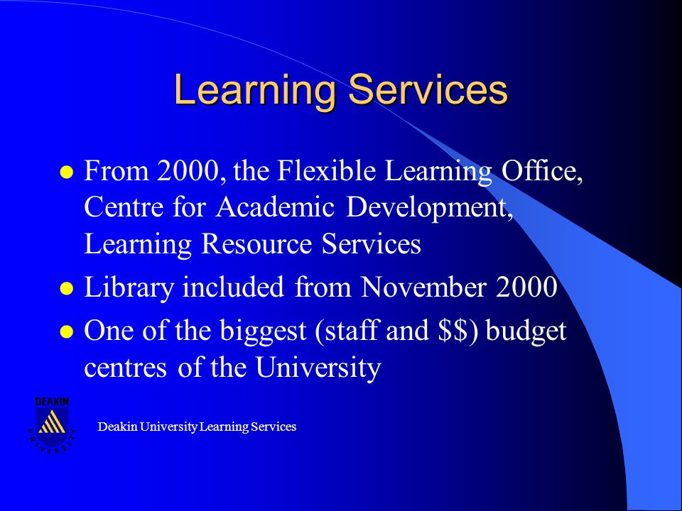 Deakin University Learning Services Learning Services l From 2000, the Flexible Learning Office, Centre for Academic Development, Learning Resource Services l Library included from November 2000 l One of the biggest (staff and $$) budget centres of the University