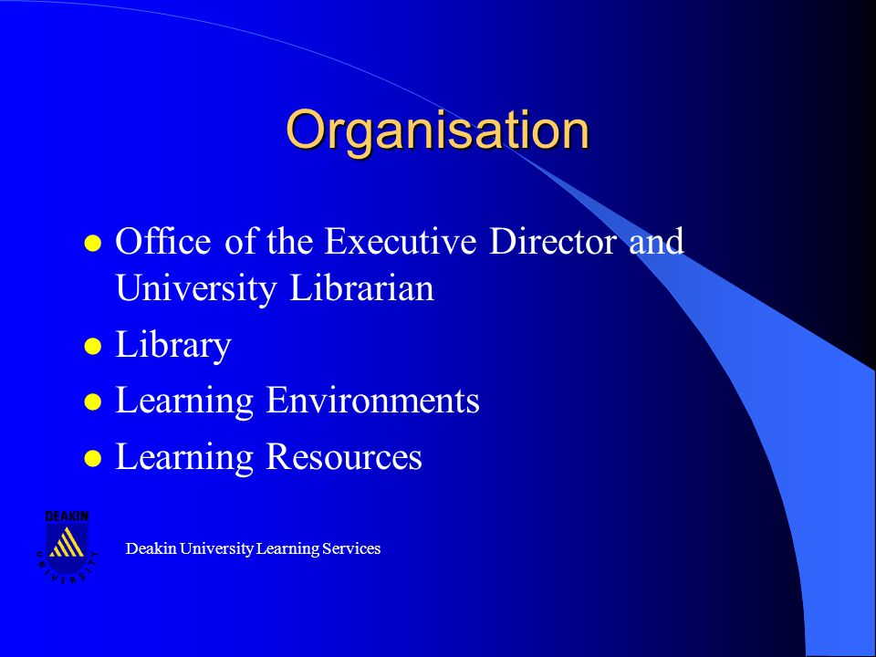 Deakin University Learning Services Organisation l Office of the Executive Director and University Librarian l Library l Learning Environments l Learning Resources l Office of the Executive