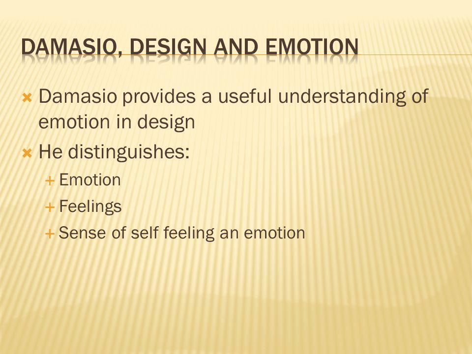  Damasio provides a useful understanding of emotion in design  He distinguishes:  Emotion  Feelings  Sense of self feeling an emotion