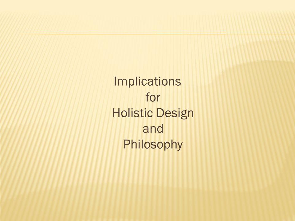 Implications for Holistic Design and Philosophy