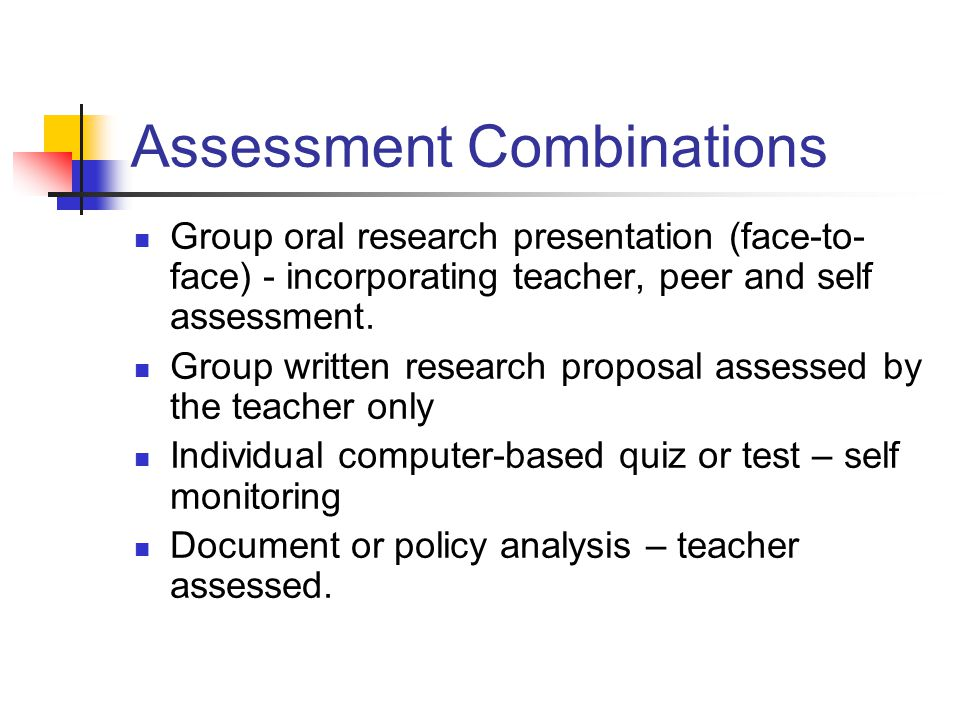 Assessment Combinations Group oral research presentation (face-to- face) - incorporating teacher, peer and self assessment. Group written research pro