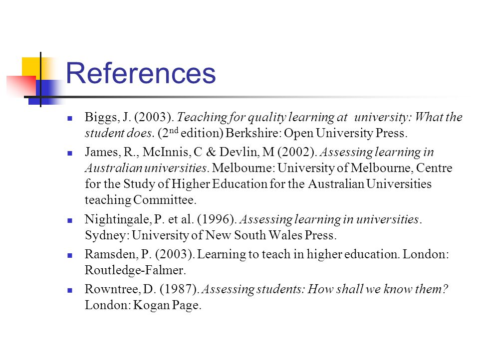References Biggs, J. (2003). Teaching for quality learning at university: What the student does. (2 nd edition) Berkshire: Open University Press. Jame
