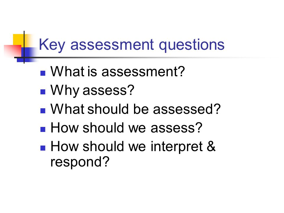 Key assessment questions What is assessment? Why assess? What should be assessed? How should we assess? How should we interpret & respond?