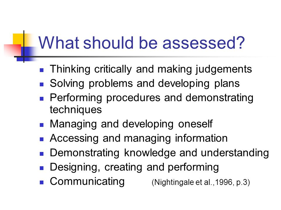 What should be assessed? Thinking critically and making judgements Solving problems and developing plans Performing procedures and demonstrating techn