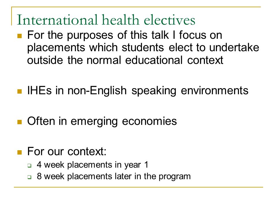 International health electives For the purposes of this talk I focus on placements which students elect to undertake outside the normal educational context IHEs in non-English speaking environments Often in emerging economies For our context:  4 week placements in year 1  8 week placements later in the program