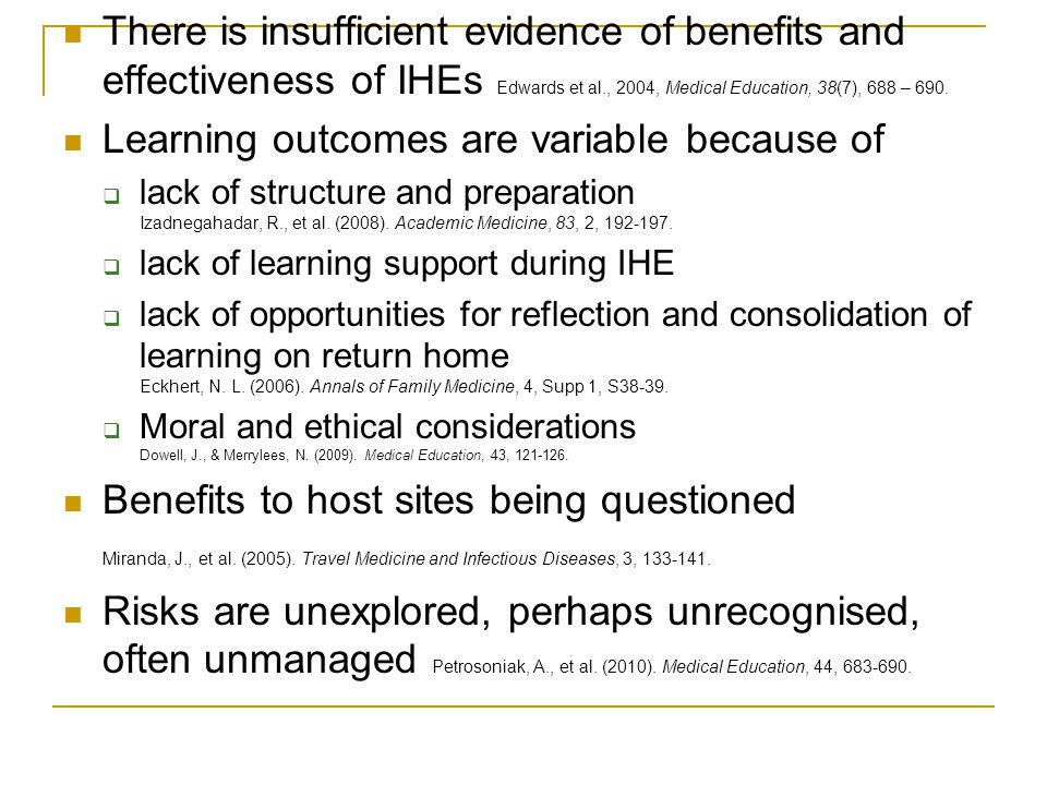  So, in a climate of financial belt-tightening and risk management, we need to be able to make a better argument for the unique and strong learning outcomes for IHEs  We need to maximise the learning opportunities of IHEs Through better preparation Learning support during placement On return  And utilise the untapped possibilities for learning Global health Intercultural communication Interprofessional education Higher order cognitive skills Higher order personal and interpersonal skills