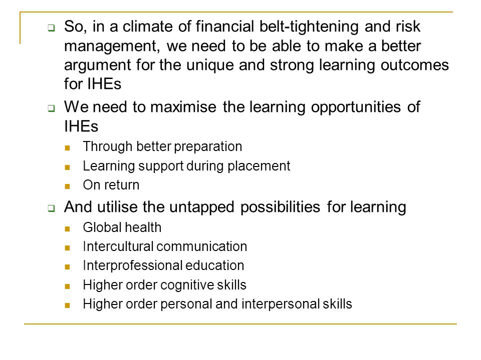 Some strategies for maximising LOs in IHEs Preparation  Global health content UNMDG  Research the health system, health issues, education & welfare systems, literacy levels etc of host country  Module on intercultural competence/communication Principles of culture general vs culture specific  Prior contact with hosts Learning plan with measureable goals In country learning support  Virtual input from staff and peers eg., via online forums, skype  Self-directed learning that links experience to goals of Lg plan  Reflective activities eg., inter- cultural communication failures Return home  Debriefing  Write up of Lg plan outcomes  Critical incident report on significant learning experience  Assignment e.g., resource for host site, webpage etc  Presentations