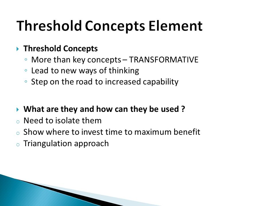  Threshold Concepts ◦ More than key concepts – TRANSFORMATIVE ◦ Lead to new ways of thinking ◦ Step on the road to increased capability  What are th