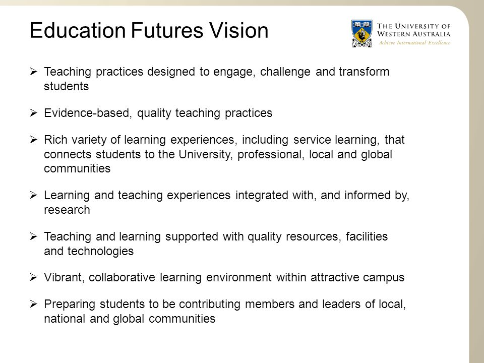 Teaching practices designed to engage, challenge and transform students  Evidence-based, quality teaching practices  Rich variety of learning experiences, including service learning, that connects students to the University, professional, local and global communities  Learning and teaching experiences integrated with, and informed by, research  Teaching and learning supported with quality resources, facilities and technologies  Vibrant, collaborative learning environment within attractive campus  Preparing students to be contributing members and leaders of local, national and global communities Education Futures Vision